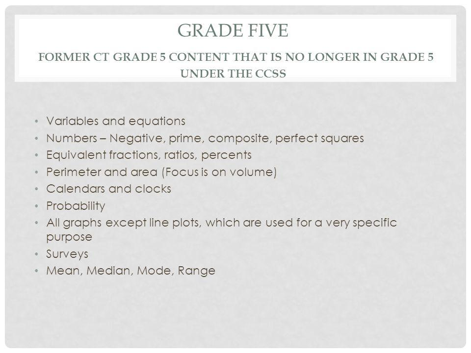 GRADE FIVE FORMER CT GRADE 5 CONTENT THAT IS NO LONGER IN GRADE 5 UNDER THE CCSS Variables and equations Numbers – Negative, prime, composite, perfect squares Equivalent fractions, ratios, percents Perimeter and area (Focus is on volume) Calendars and clocks Probability All graphs except line plots, which are used for a very specific purpose Surveys Mean, Median, Mode, Range