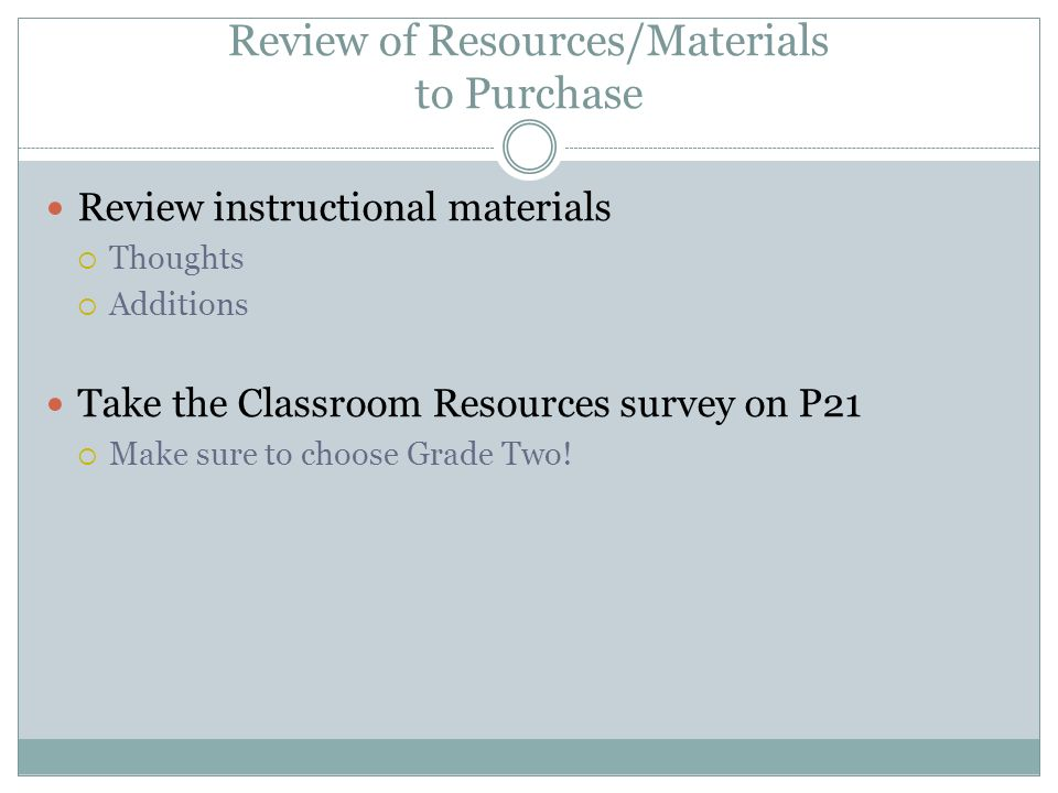 Review of Resources/Materials to Purchase Review instructional materials Thoughts Additions Take the Classroom Resources survey on P21 Make sure to ch