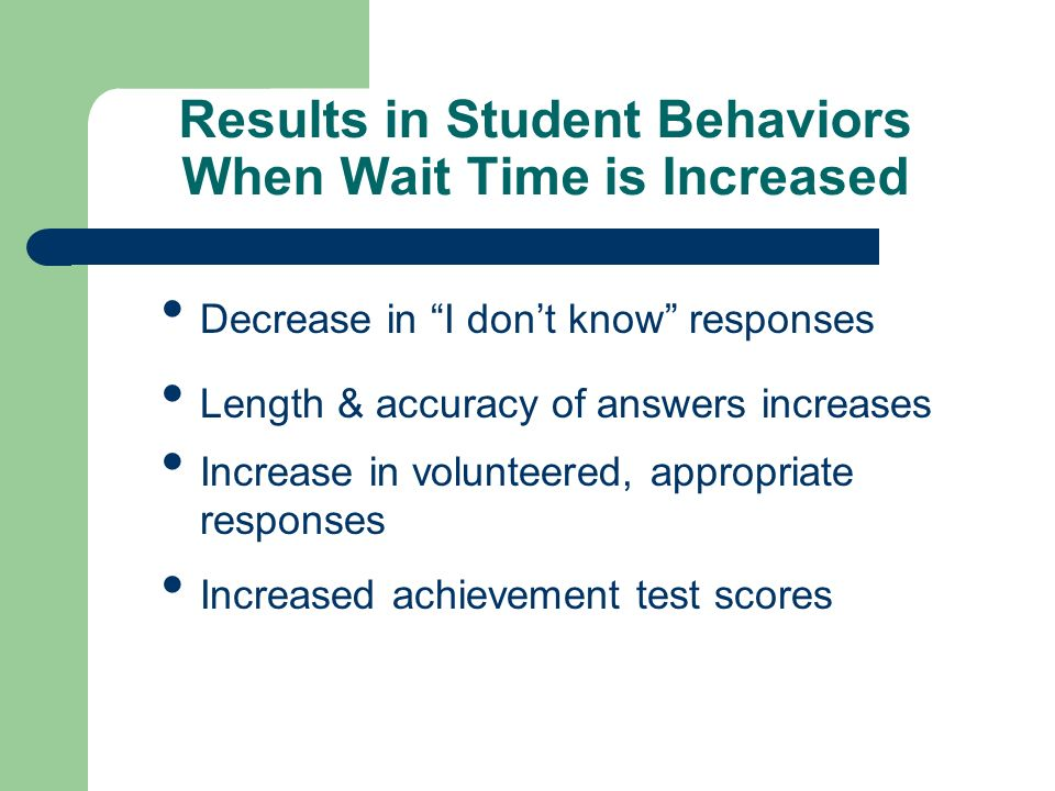Results in Student Behaviors When Wait Time is Increased Decrease in I dont know responses Length & accuracy of answers increases Increase in voluntee