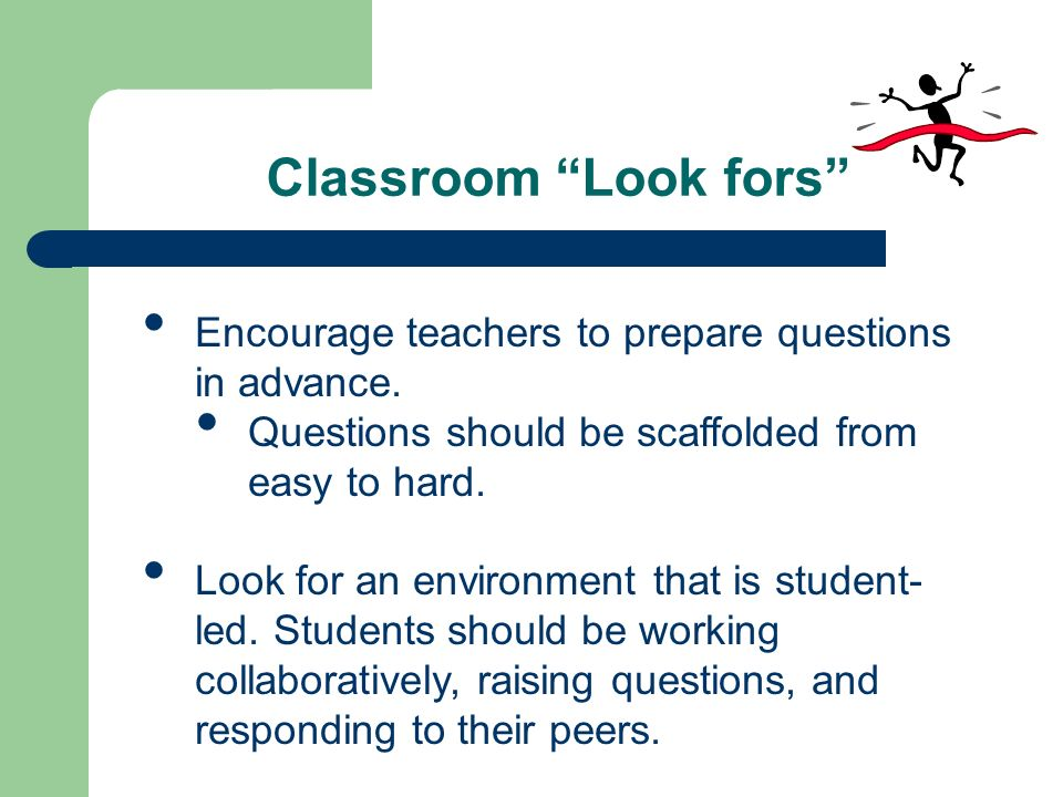 Classroom Look fors Encourage teachers to prepare questions in advance. Questions should be scaffolded from easy to hard. Look for an environment that