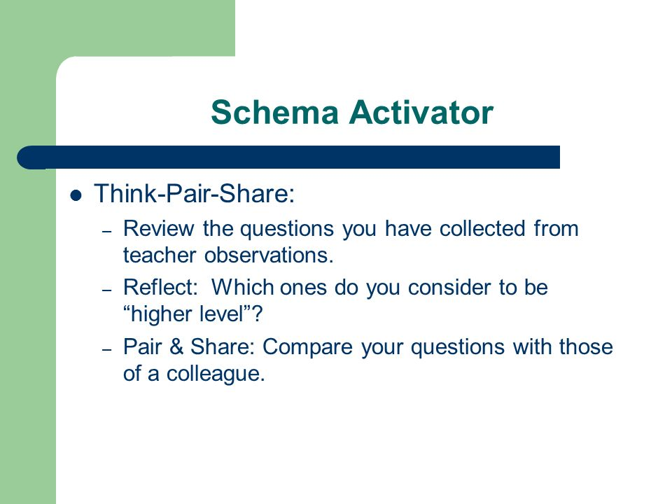 Schema Activator Think-Pair-Share: – Review the questions you have collected from teacher observations. – Reflect: Which ones do you consider to be hi