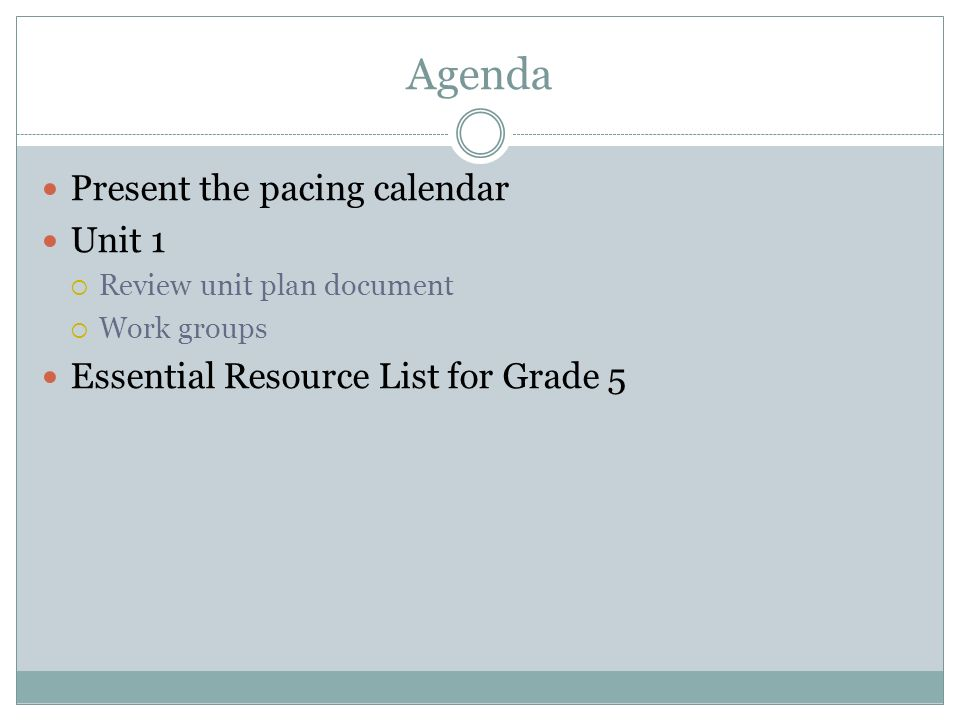 Agenda Present the pacing calendar Unit 1 Review unit plan document Work groups Essential Resource List for Grade 5