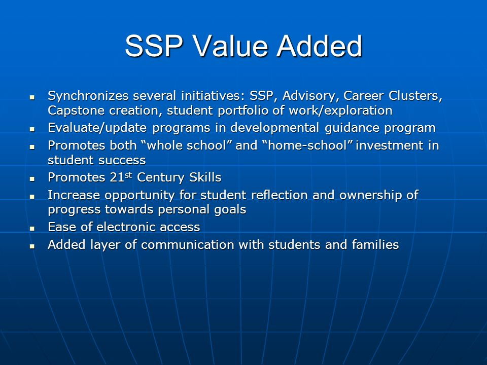 SSP Value Added Synchronizes several initiatives: SSP, Advisory, Career Clusters, Capstone creation, student portfolio of work/exploration Synchronizes several initiatives: SSP, Advisory, Career Clusters, Capstone creation, student portfolio of work/exploration Evaluate/update programs in developmental guidance program Evaluate/update programs in developmental guidance program Promotes both whole school and home-school investment in student success Promotes both whole school and home-school investment in student success Promotes 21 st Century Skills Promotes 21 st Century Skills Increase opportunity for student reflection and ownership of progress towards personal goals Increase opportunity for student reflection and ownership of progress towards personal goals Ease of electronic access Ease of electronic access Added layer of communication with students and families Added layer of communication with students and families
