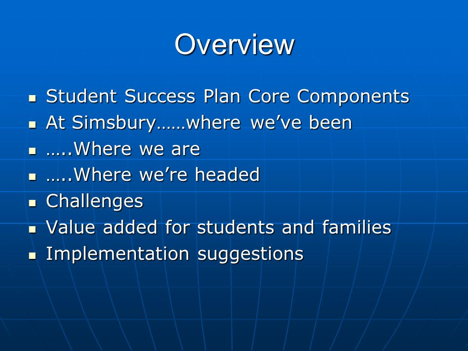 Overview Student Success Plan Core Components Student Success Plan Core Components At Simsbury……where weve been At Simsbury……where weve been …..Where we are …..Where we are …..Where were headed …..Where were headed Challenges Challenges Value added for students and families Value added for students and families Implementation suggestions Implementation suggestions