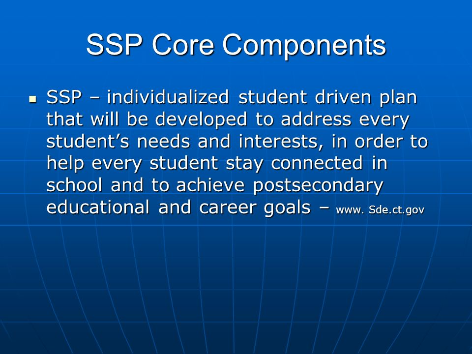 SSP Core Components SSP – individualized student driven plan that will be developed to address every students needs and interests, in order to help every student stay connected in school and to achieve postsecondary educational and career goals – www.