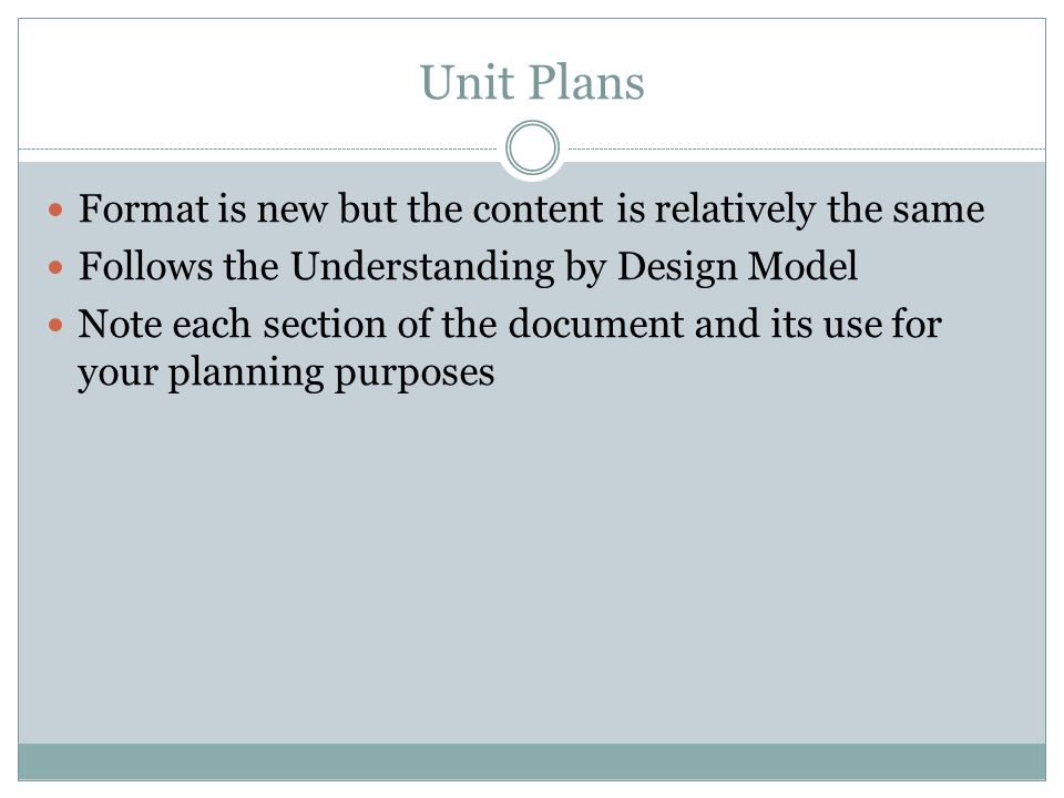 Unit Plans Format is new but the content is relatively the same Follows the Understanding by Design Model Note each section of the document and its use for your planning purposes