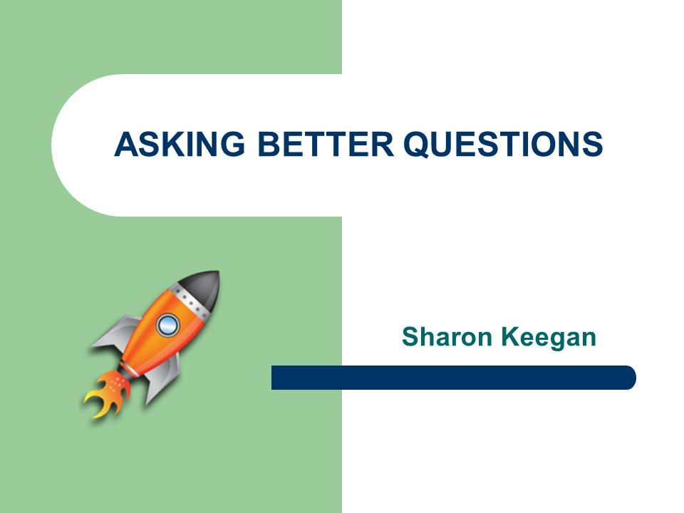 ASKING BETTER QUESTIONS Sharon Keegan