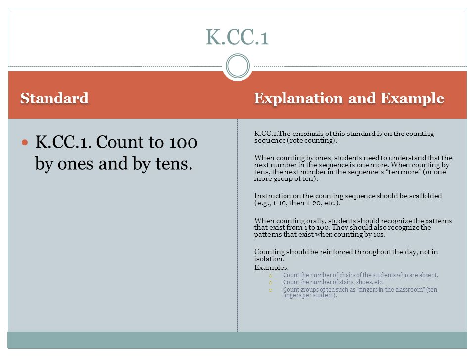 Standard Explanation and Example K.CC.1. Count to 100 by ones and by tens. K.CC.1.The emphasis of this standard is on the counting sequence (rote coun