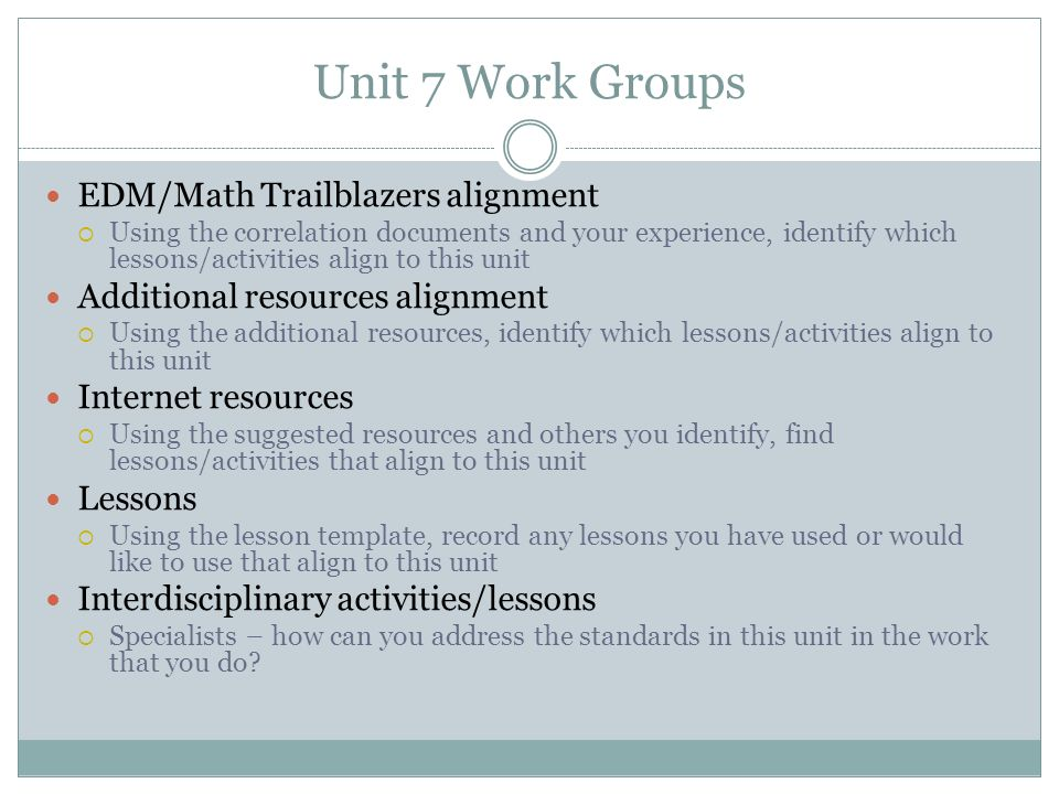 Unit 7 Work Groups EDM/Math Trailblazers alignment Using the correlation documents and your experience, identify which lessons/activities align to thi