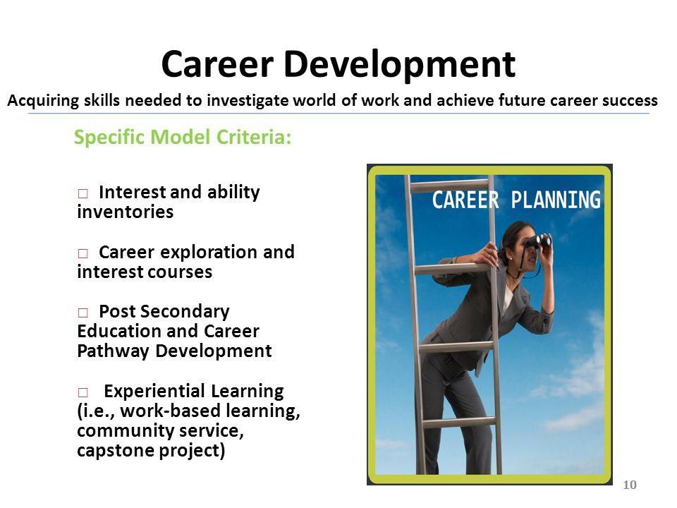 Career Development 10 Acquiring skills needed to investigate world of work and achieve future career success Specific Model Criteria: Interest and abi