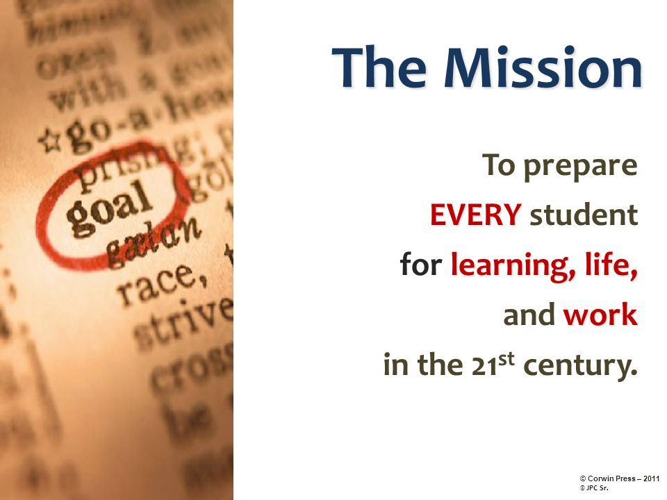 The Mission To prepare EVERY EVERY student learning,life, for learning, life, work and work in the 21 st century. © Corwin Press – 2011 © JPC Sr.