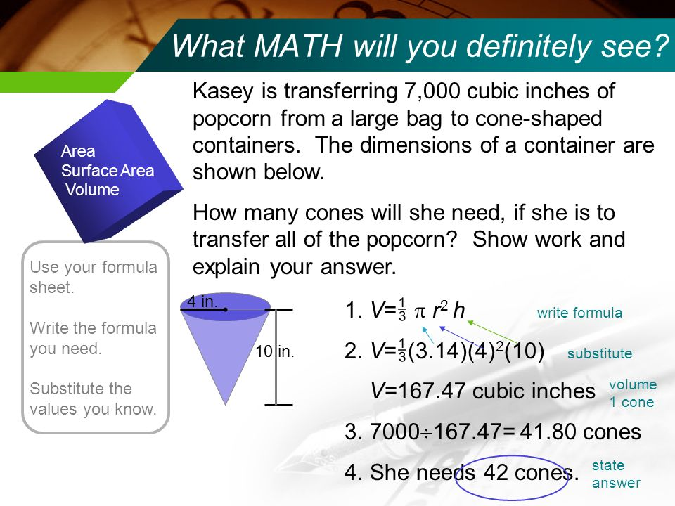 What MATH will you definitely see? Area Surface Area Volume Use your formula sheet. Write the formula you need. Substitute the values you know. Kasey