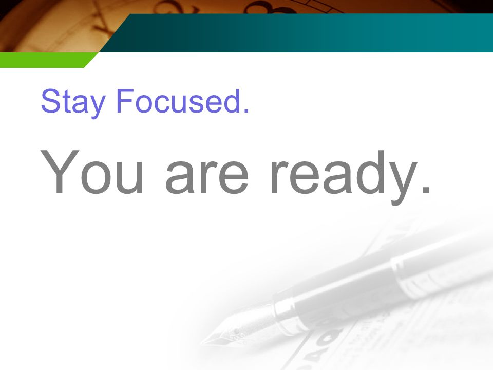 Stay Focused. You are ready.
