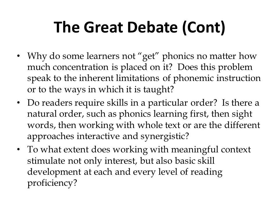 The Great Debate (Cont) Why do some learners not get phonics no matter how much concentration is placed on it? Does this problem speak to the inherent