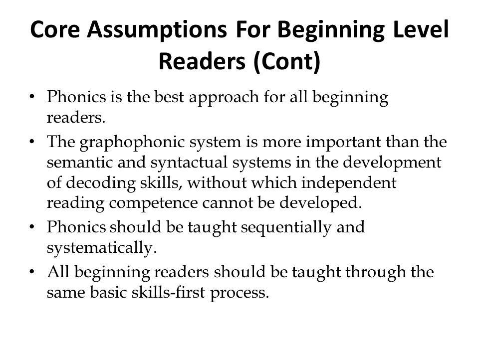 Core Assumptions For Beginning Level Readers (Cont) P honics is the best approach for all beginning readers. The graphophonic system is more important