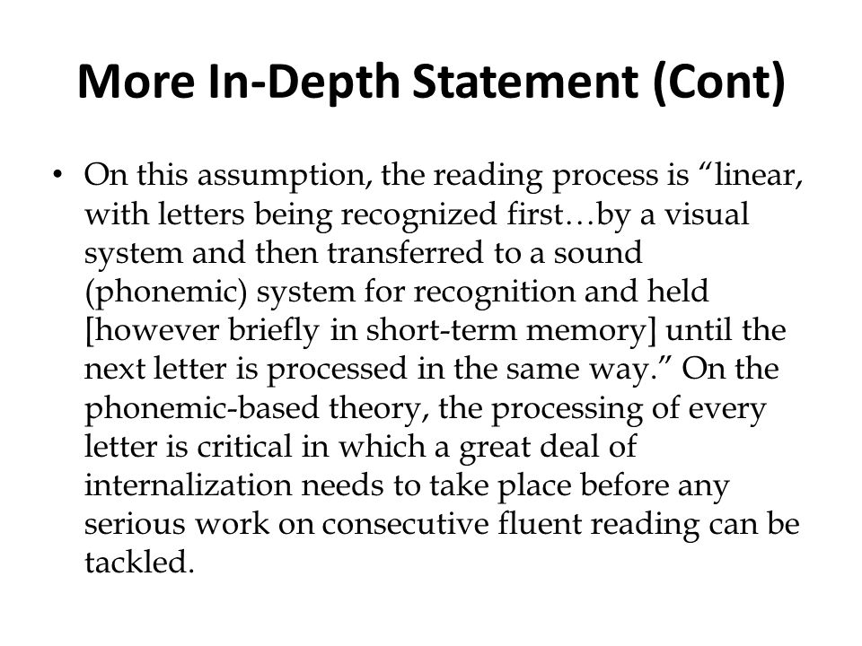 More In-Depth Statement (Cont) On this assumption, the reading process is linear, with letters being recognized first…by a visual system and then tran