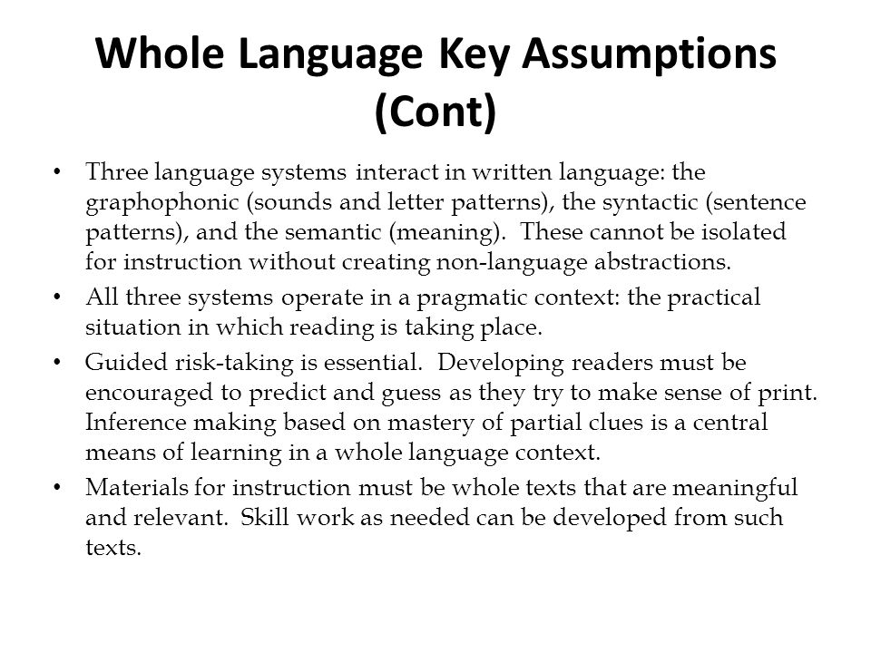 Whole Language Key Assumptions (Cont) Three language systems interact in written language: the graphophonic (sounds and letter patterns), the syntacti