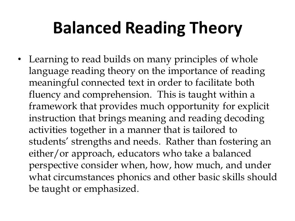 Balanced Reading Theory Learning to read builds on many principles of whole language reading theory on the importance of reading meaningful connected