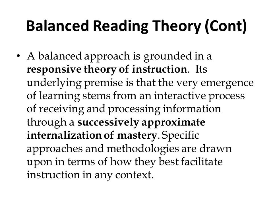 Balanced Reading Theory (Cont) A balanced approach is grounded in a responsive theory of instruction. Its underlying premise is that the very emergenc
