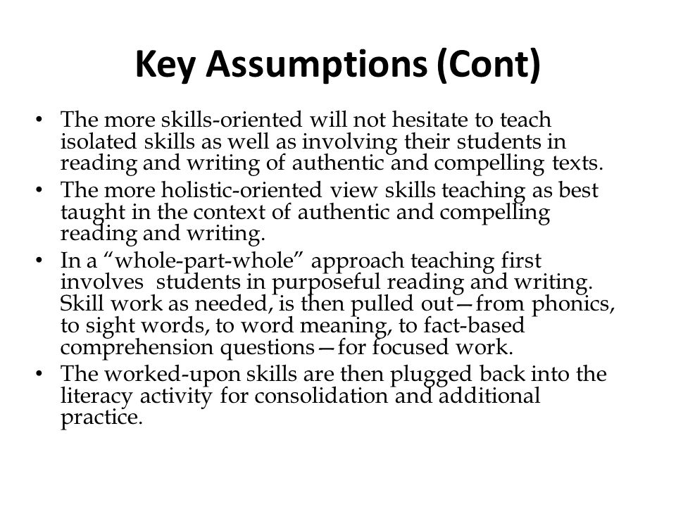 Key Assumptions (Cont) The more skills-oriented will not hesitate to teach isolated skills as well as involving their students in reading and writing