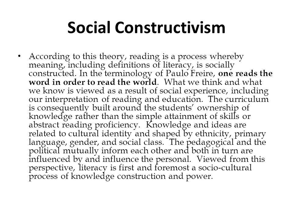 Social Constructivism According to this theory, reading is a process whereby meaning, including definitions of literacy, is socially constructed. In t