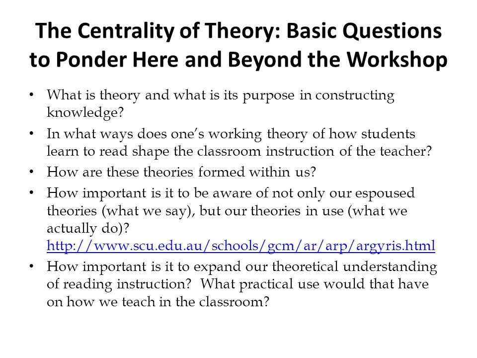 The Centrality of Theory: Basic Questions to Ponder Here and Beyond the Workshop What is theory and what is its purpose in constructing knowledge? In