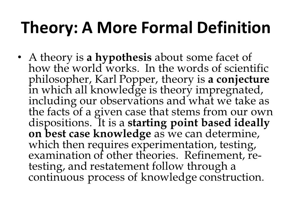 Theory: A More Formal Definition A theory is a hypothesis about some facet of how the world works. In the words of scientific philosopher, Karl Popper
