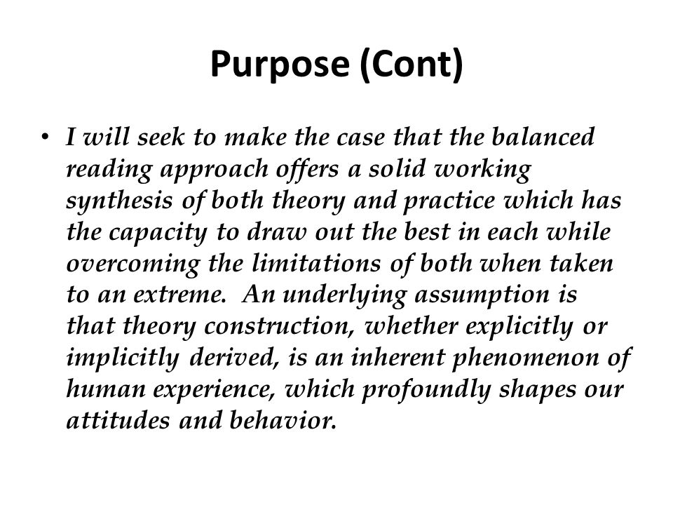 Purpose (Cont) I will seek to make the case that the balanced reading approach offers a solid working synthesis of both theory and practice which has