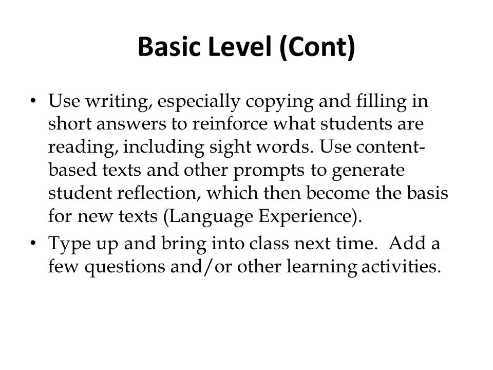 Basic Level (Cont) Use writing, especially copying and filling in short answers to reinforce what students are reading, including sight words. Use con