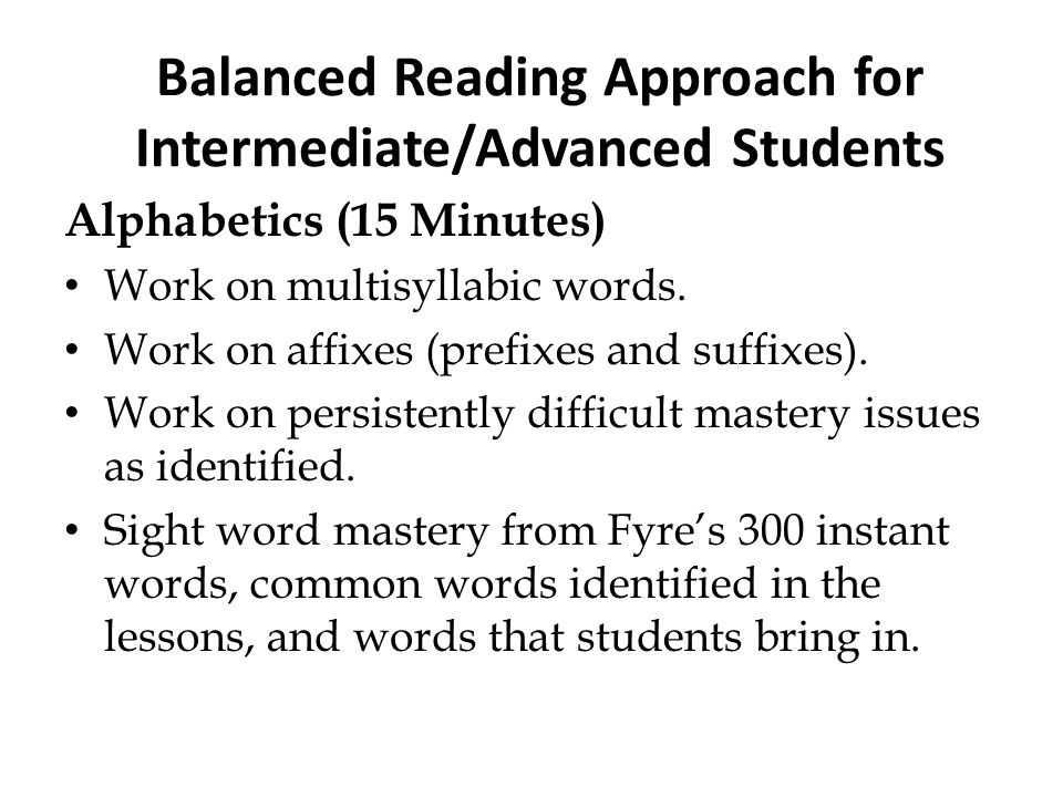 Balanced Reading Approach for Intermediate/Advanced Students Alphabetics (15 Minutes) Work on multisyllabic words. Work on affixes (prefixes and suffi