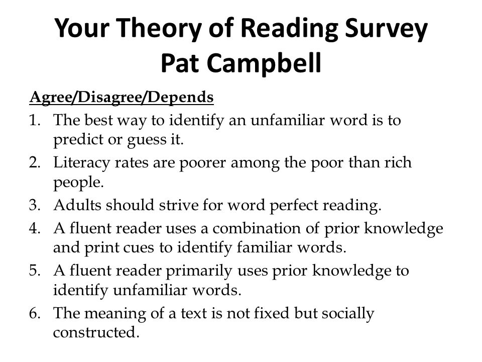 Your Theory of Reading Survey Pat Campbell Agree/Disagree/Depends 1.The best way to identify an unfamiliar word is to predict or guess it. 2.Literacy
