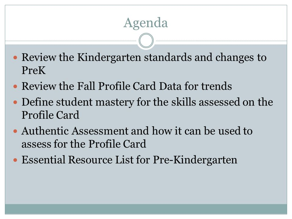 Agenda Review the Kindergarten standards and changes to PreK Review the Fall Profile Card Data for trends Define student mastery for the skills assessed on the Profile Card Authentic Assessment and how it can be used to assess for the Profile Card Essential Resource List for Pre-Kindergarten