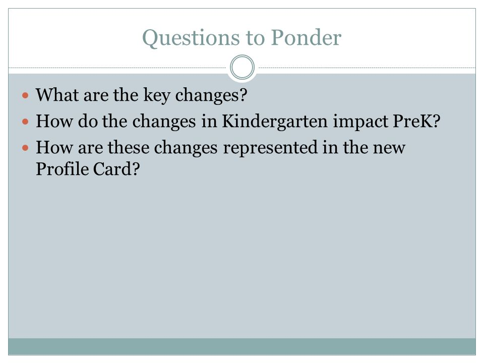 Questions to Ponder What are the key changes. How do the changes in Kindergarten impact PreK.