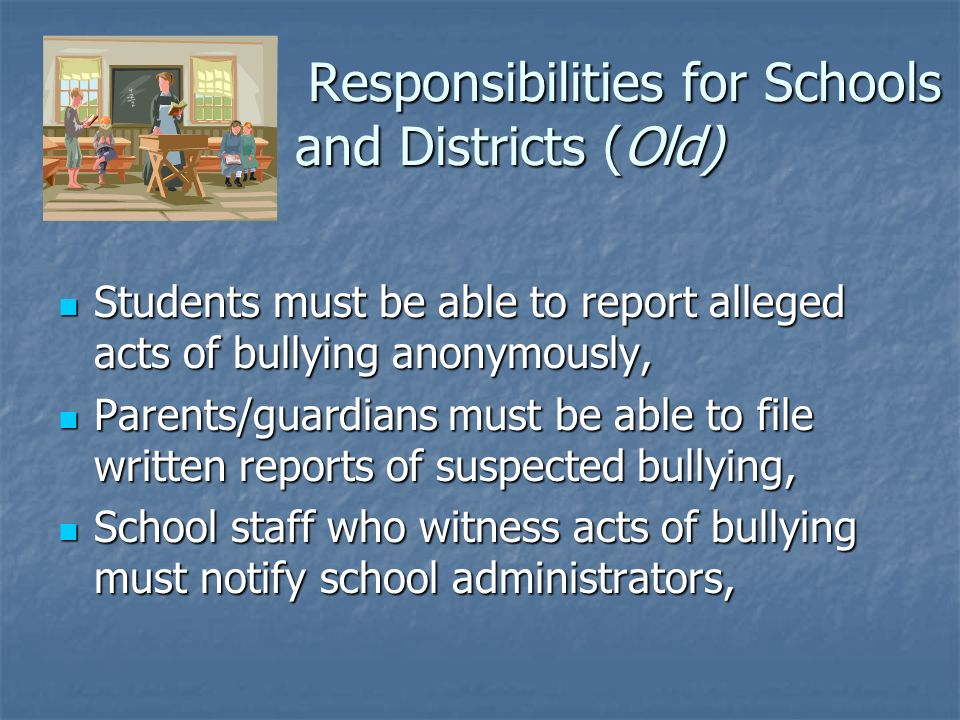 Responsibilities for Schools and Districts (Old) Responsibilities for Schools and Districts (Old) Students must be able to report alleged acts of bullying anonymously, Students must be able to report alleged acts of bullying anonymously, Parents/guardians must be able to file written reports of suspected bullying, Parents/guardians must be able to file written reports of suspected bullying, School staff who witness acts of bullying must notify school administrators, School staff who witness acts of bullying must notify school administrators,