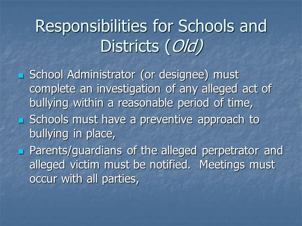 Responsibilities for Schools and Districts (Old) School Administrator (or designee) must complete an investigation of any alleged act of bullying within a reasonable period of time, School Administrator (or designee) must complete an investigation of any alleged act of bullying within a reasonable period of time, Schools must have a preventive approach to bullying in place, Schools must have a preventive approach to bullying in place, Parents/guardians of the alleged perpetrator and alleged victim must be notified.