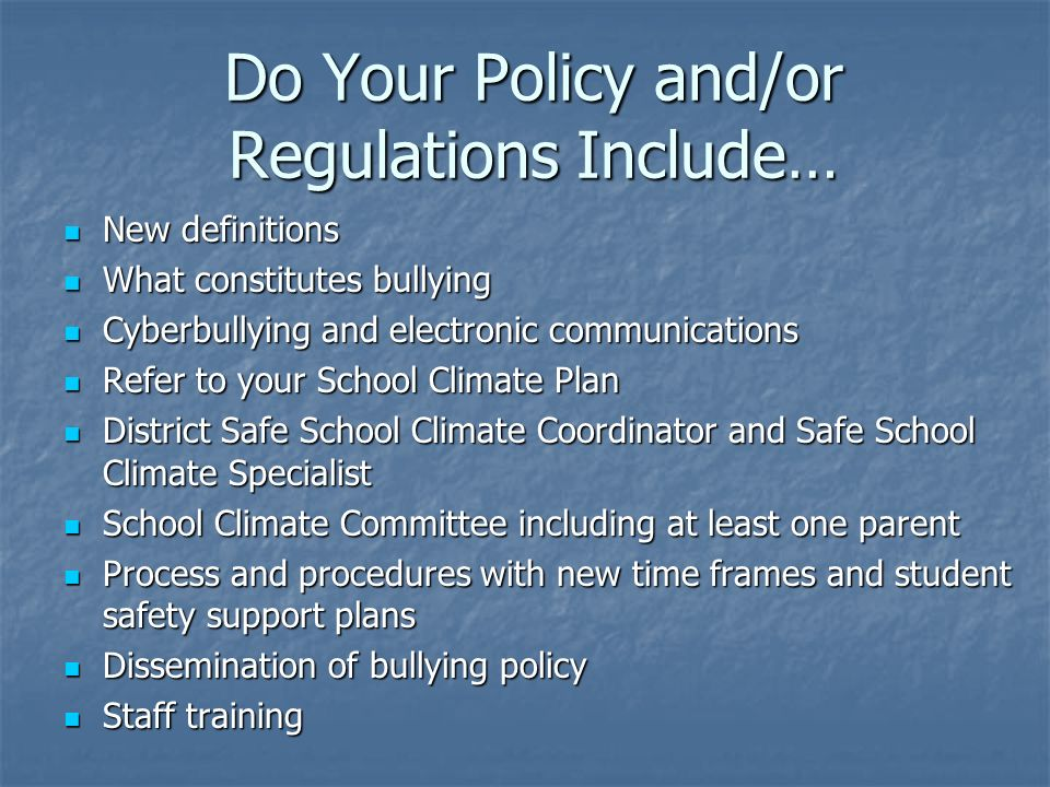Do Your Policy and/or Regulations Include… New definitions New definitions What constitutes bullying What constitutes bullying Cyberbullying and electronic communications Cyberbullying and electronic communications Refer to your School Climate Plan Refer to your School Climate Plan District Safe School Climate Coordinator and Safe School Climate Specialist District Safe School Climate Coordinator and Safe School Climate Specialist School Climate Committee including at least one parent School Climate Committee including at least one parent Process and procedures with new time frames and student safety support plans Process and procedures with new time frames and student safety support plans Dissemination of bullying policy Dissemination of bullying policy Staff training Staff training