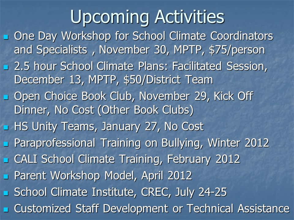 Upcoming Activities One Day Workshop for School Climate Coordinators and Specialists, November 30, MPTP, $75/person One Day Workshop for School Climate Coordinators and Specialists, November 30, MPTP, $75/person 2.5 hour School Climate Plans: Facilitated Session, December 13, MPTP, $50/District Team 2.5 hour School Climate Plans: Facilitated Session, December 13, MPTP, $50/District Team Open Choice Book Club, November 29, Kick Off Dinner, No Cost (Other Book Clubs) Open Choice Book Club, November 29, Kick Off Dinner, No Cost (Other Book Clubs) HS Unity Teams, January 27, No Cost HS Unity Teams, January 27, No Cost Paraprofessional Training on Bullying, Winter 2012 Paraprofessional Training on Bullying, Winter 2012 CALI School Climate Training, February 2012 CALI School Climate Training, February 2012 Parent Workshop Model, April 2012 Parent Workshop Model, April 2012 School Climate Institute, CREC, July School Climate Institute, CREC, July Customized Staff Development or Technical Assistance Customized Staff Development or Technical Assistance