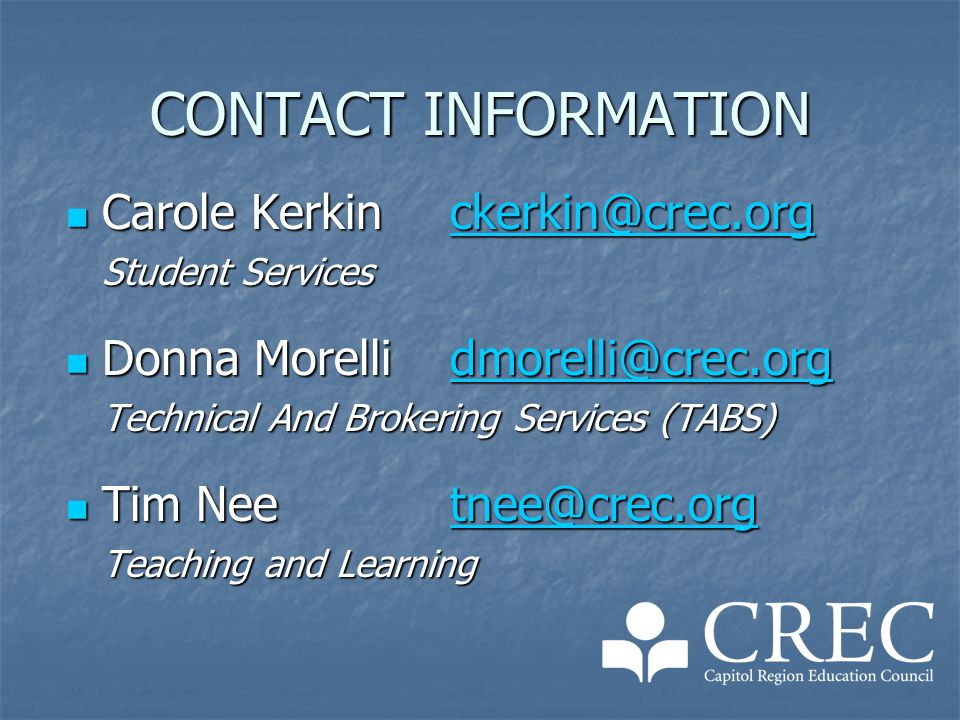 CONTACT INFORMATION Carole Kerkinckerkin@crec.org Carole Kerkinckerkin@crec.orgckerkin@crec.org Student Services Donna Morellidmorelli@crec.org Donna Morellidmorelli@crec.orgdmorelli@crec.org Technical And Brokering Services (TABS) Tim Neetnee@crec.org Tim Neetnee@crec.orgtnee@crec.org Teaching and Learning
