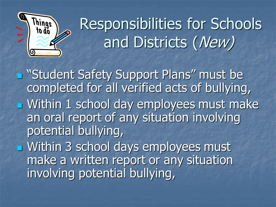 Responsibilities for Schools and Districts (New) Responsibilities for Schools and Districts (New) Student Safety Support Plans must be completed for all verified acts of bullying, Student Safety Support Plans must be completed for all verified acts of bullying, Within 1 school day employees must make an oral report of any situation involving potential bullying, Within 1 school day employees must make an oral report of any situation involving potential bullying, Within 3 school days employees must make a written report or any situation involving potential bullying, Within 3 school days employees must make a written report or any situation involving potential bullying,
