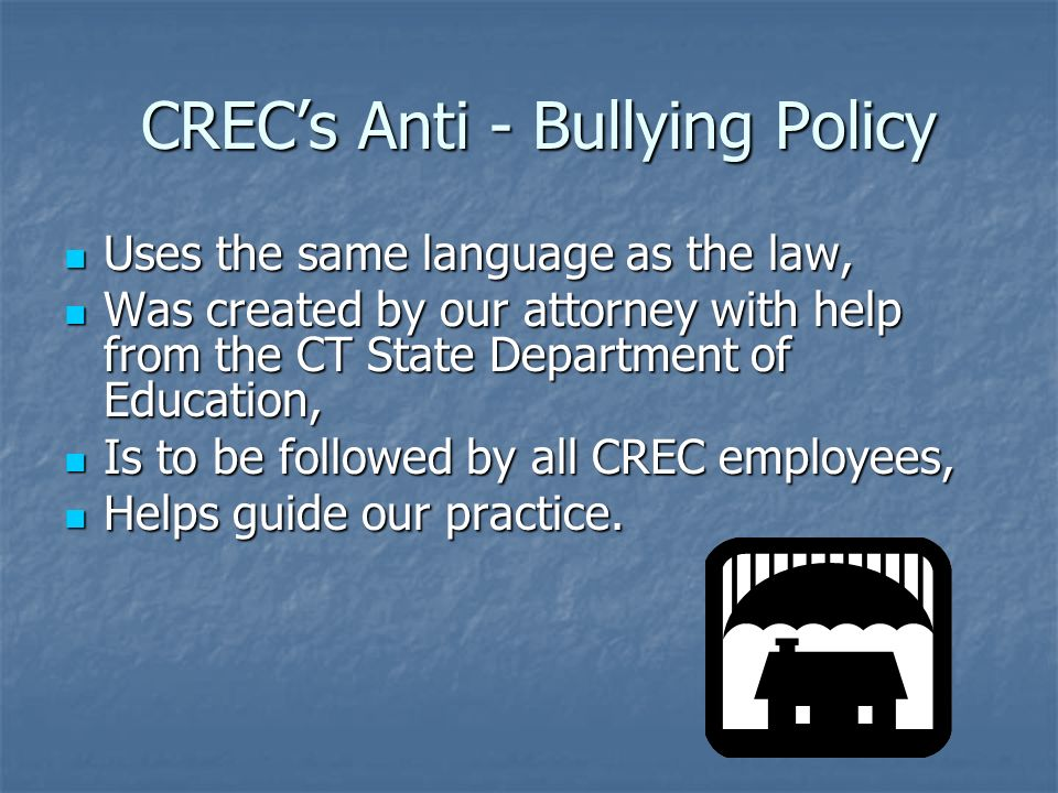 CRECs Anti - Bullying Policy CRECs Anti - Bullying Policy Uses the same language as the law, Uses the same language as the law, Was created by our att