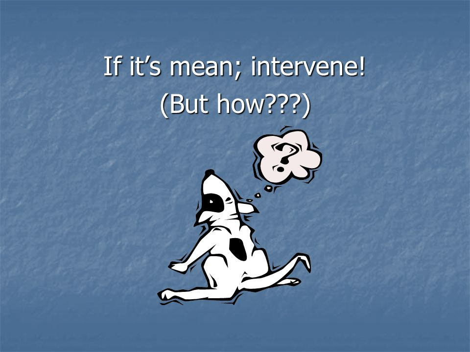 If its mean; intervene! (But how )