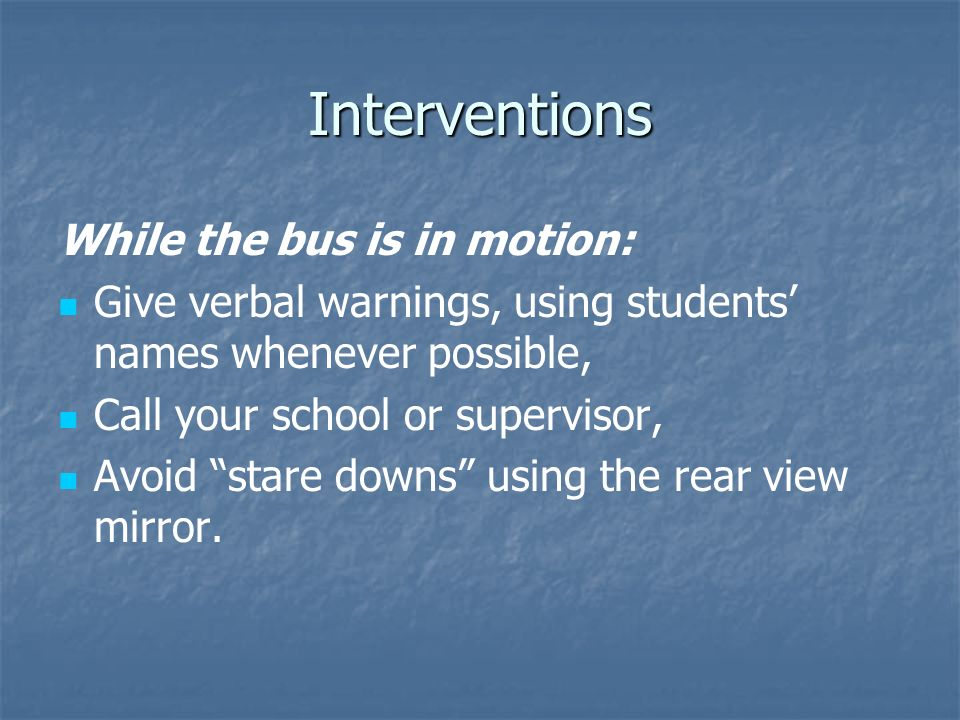 Interventions While the bus is in motion: Give verbal warnings, using students names whenever possible, Call your school or supervisor, Avoid stare do