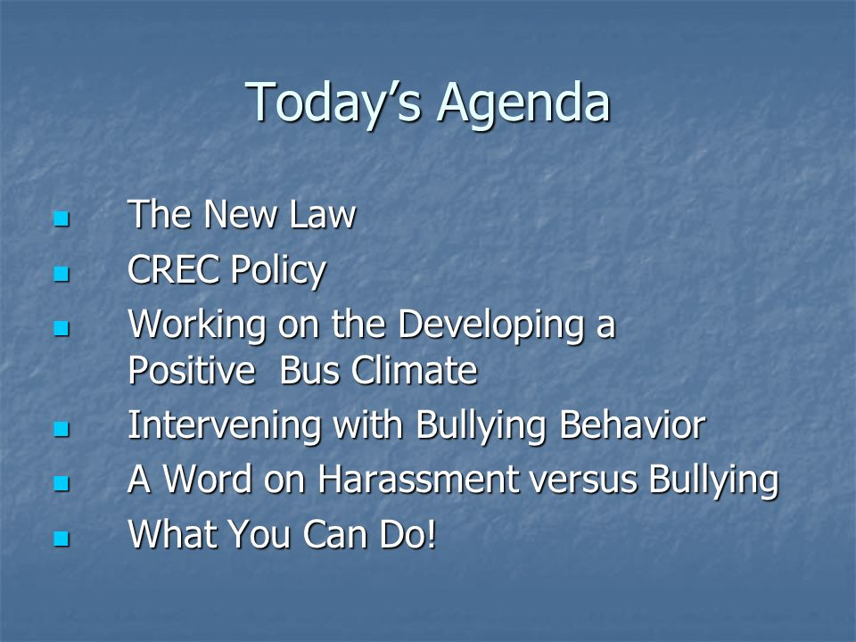 Todays Agenda The New Law The New Law CREC Policy CREC Policy Working on the Developing a Positive Bus Climate Working on the Developing a Positive Bus Climate Intervening with Bullying Behavior Intervening with Bullying Behavior A Word on Harassment versus Bullying A Word on Harassment versus Bullying What You Can Do.