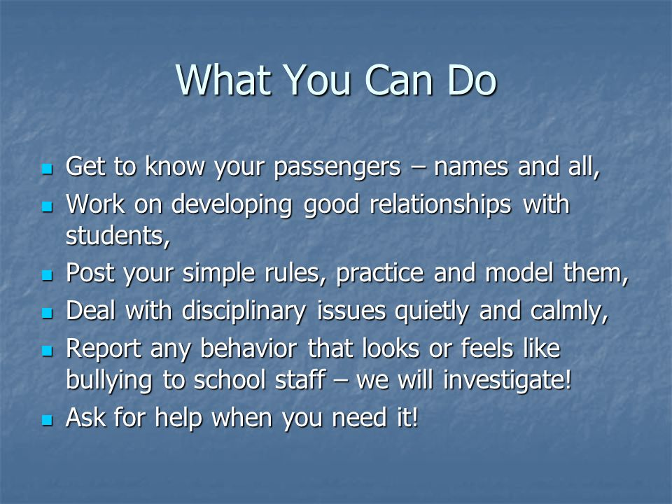 What You Can Do Get to know your passengers – names and all, Get to know your passengers – names and all, Work on developing good relationships with students, Work on developing good relationships with students, Post your simple rules, practice and model them, Post your simple rules, practice and model them, Deal with disciplinary issues quietly and calmly, Deal with disciplinary issues quietly and calmly, Report any behavior that looks or feels like bullying to school staff – we will investigate.