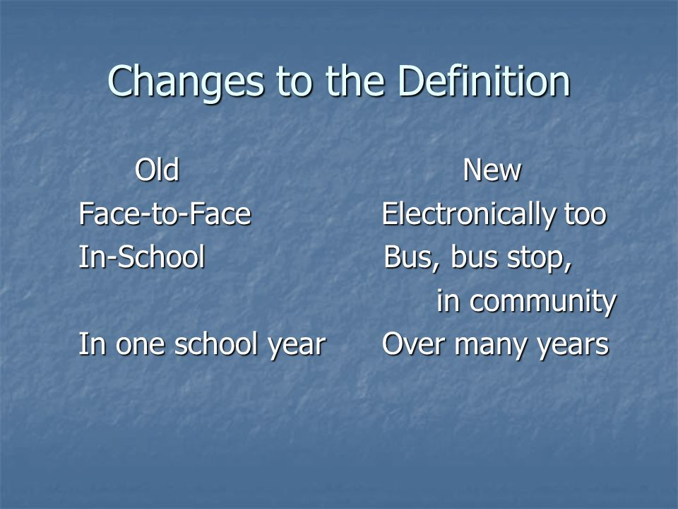Changes to the Definition Old New Old New Face-to-Face Electronically too Face-to-Face Electronically too In-School Bus, bus stop, In-School Bus, bus