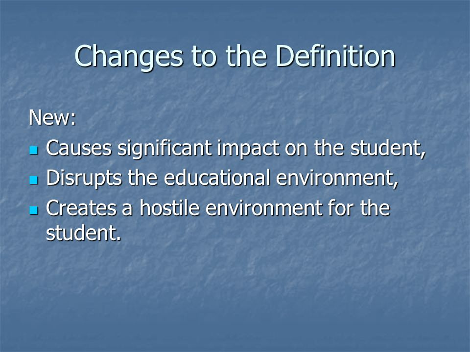 Changes to the Definition New: Causes significant impact on the student, Causes significant impact on the student, Disrupts the educational environment, Disrupts the educational environment, Creates a hostile environment for the student.