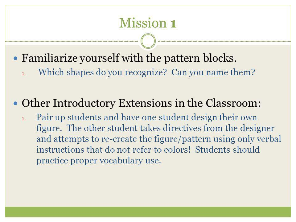 Mission 1 Familiarize yourself with the pattern blocks. 1. Which shapes do you recognize? Can you name them? Other Introductory Extensions in the Clas