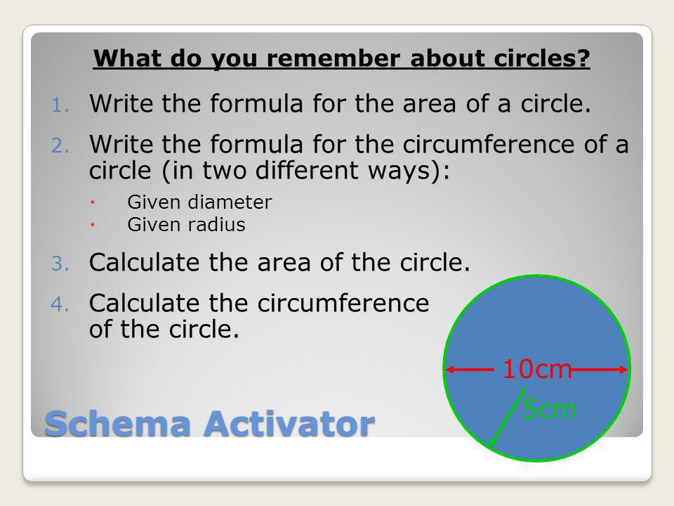Schema Activator What do you remember about circles? 1. Write the formula for the area of a circle. 2. Write the formula for the circumference of a ci