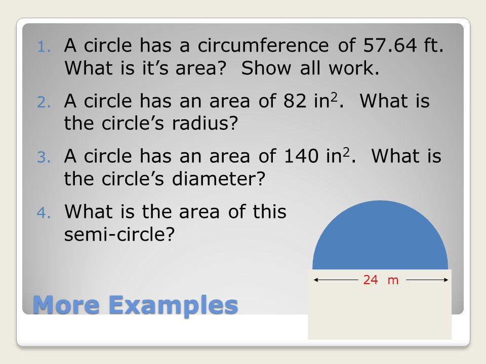 More Examples 1. A circle has a circumference of 57.64 ft. What is its area? Show all work. 2. A circle has an area of 82 in 2. What is the circles ra