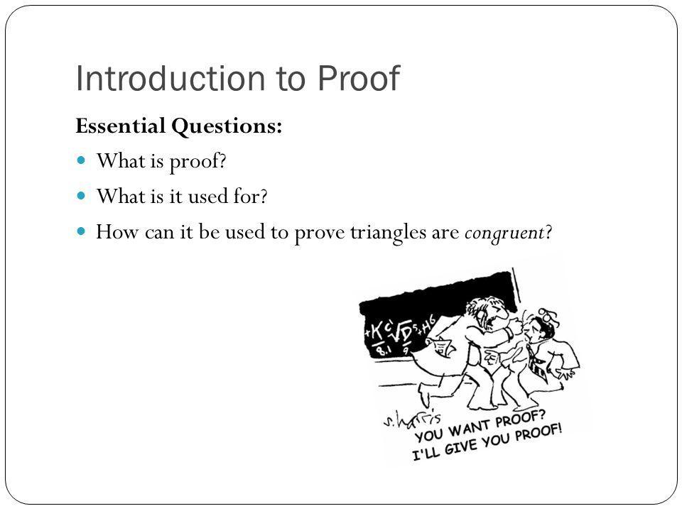 Introduction to Proof Essential Questions: What is proof? What is it used for? How can it be used to prove triangles are congruent?
